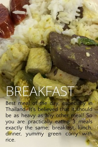 BREAKFAST Best meal of the day, especially in Thailand. It's believed that it should be as heavy as any other meal! So you are practically eating 3 meals exactly the same; breakfast, lunch, dinner, yummy green curry with rice.