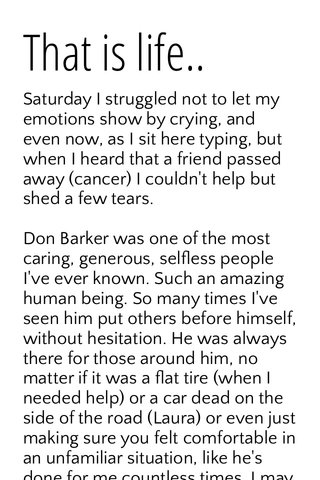 That is life.. Saturday I struggled not to let my emotions show by crying, and even now, as I sit here typing, but when I heard that a friend passed away (cancer) I couldn't help but shed a few tears. Don Barker was one of the most caring, generous, selfless people I've ever known. Such an amazing human being. So many times I've seen him put others before himself, without hesitation. He was always there for those around him, no matter if it was a flat tire (when I needed help) or a car dead on the side of the road (Laura) or even just making sure you felt comfortable in an unfamiliar situation, like he's done for me countless times. I may not have known him as well as others had known him, but a few visits before a 6 month stay in Florida, along with a few NY visits was all it took to see that he had so much love for the people in his life. When my best friend for year and years told me about him a few years ago I will honestly say that I was a little skeptical because he (in his early 40's) was so much older than us, (in our mid 20's) but as I slowly got to know him over the course of a few years, learning he had a son just a few years younger (who turned out just fine) I really accepted him and who he was, and how much he loved Dawn. All the simple little things he did to make her smile,or laugh, to see her happy, there was no limitations for him. He had a pure and true love for her that wasn't tainted with a hidden agenda. He told her she was beautiful every morning, (and actually really meant it), would bring us orange juice every morning to work, spent every moment of his time with her (regardless if what mood she was in) because that's where he wanted to be, and nothing was more plain to see. I'll never forget when Dawn told me that she was pregnant, and that it was his.. I knew she was scared and worried, but I knew she was in the hands of someone that would be there for her and the baby, that would do anything and everything to make sure that they were well 