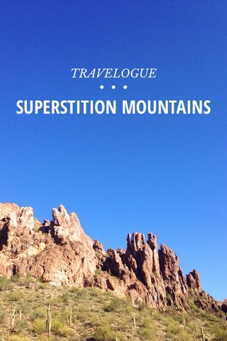 SUPERSTITION MOUNTAINS TRAVELOGUE • • •