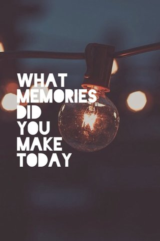 what memories did you make today