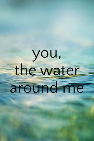 you, the water around me