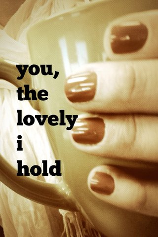 you, the lovely i hold