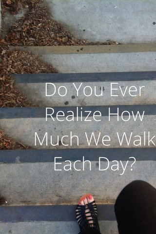 Do You Ever Realize How Much We Walk Each Day?