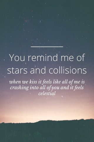 You remind me of stars and collisions when we kiss it feels like all of me is crashing into all of you and it feels celestial