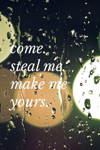 come. steal me. make me yours.