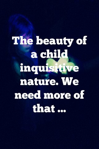 The beauty of a child inquisitive nature. We need more of that ...