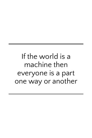 If the world is a machine then everyone is a part one way or another
