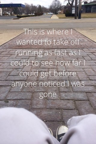 This is where I wanted to take off running as fast as I could to see how far I could get before anyone noticed I was gone