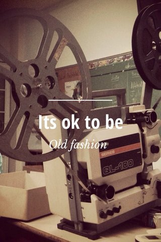 Its ok to be Old fashion