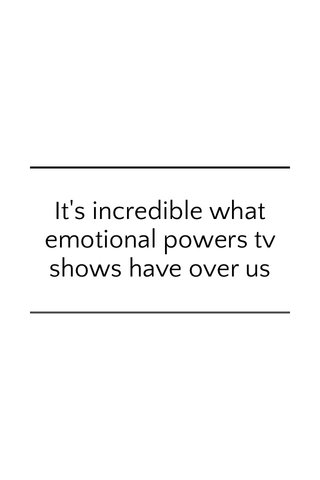 It's incredible what emotional powers tv shows have over us