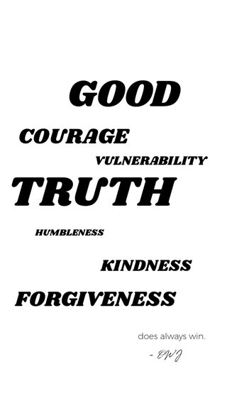 TRUTH GOOD COURAGE FORGIVENESS KINDNESS VULNERABILITY - OWJ HUMBLENESS does always win.