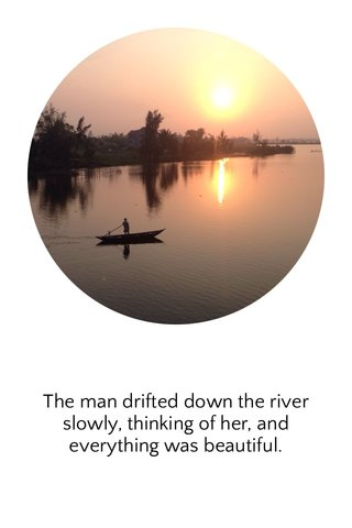 The man drifted down the river slowly, thinking of her, and everything was beautiful.