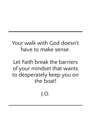 Your walk with God doesn't have to make sense. Let Faith break the barriers of your mindset that wants to desperately keep you on the boat! J.O.