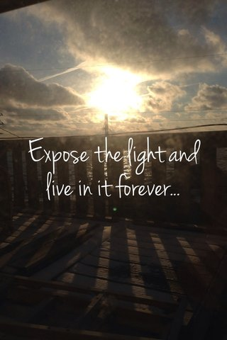 Expose the light and live in it forever...