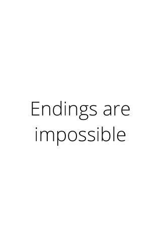 Endings are impossible
