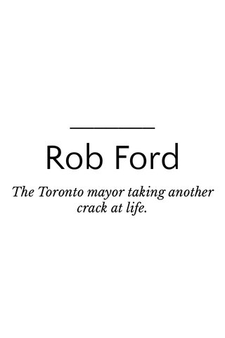 Rob Ford The Toronto mayor taking another crack at life.