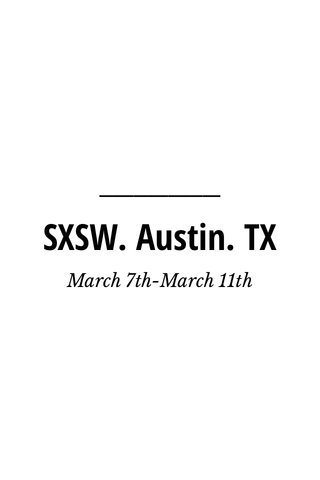 SXSW. Austin. TX March 7th-March 11th