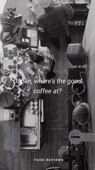 Dublin, where's the good coffee at? FOOD REVIEWS