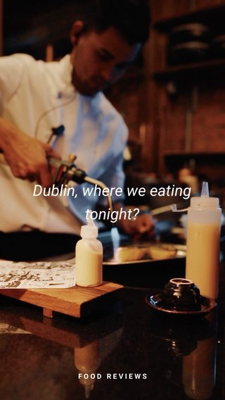 Dublin, where we eating tonight? FOOD REVIEWS