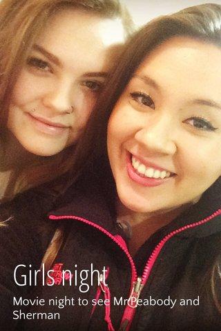 Girls night Movie night to see Mr.Peabody and Sherman