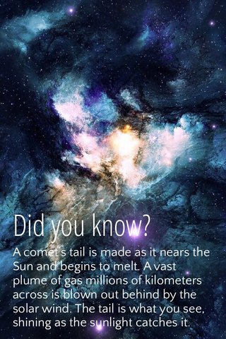 Did you know? A comet's tail is made as it nears the Sun and begins to melt. A vast plume of gas millions of kilometers across is blown out behind by the solar wind. The tail is what you see, shining as the sunlight catches it.