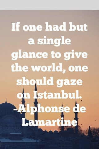 If one had but a single glance to give the world, one should gaze on Istanbul. -Alphonse de Lamartine