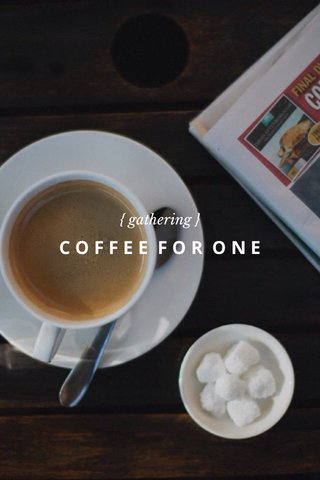 COFFEE FOR ONE { gathering }