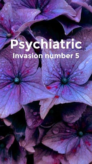 Psychiatric Invasion number 5