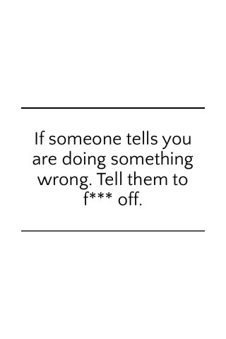If someone tells you are doing something wrong. Tell them to f*** off.