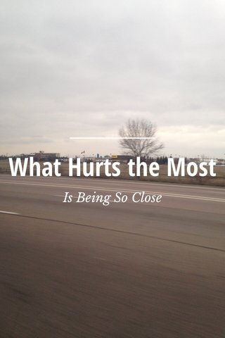 What Hurts the Most Is Being So Close