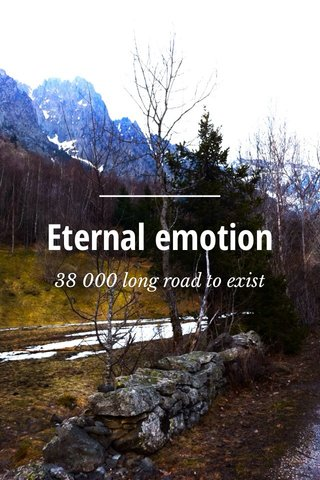 Eternal emotion 38 000 long road to exist