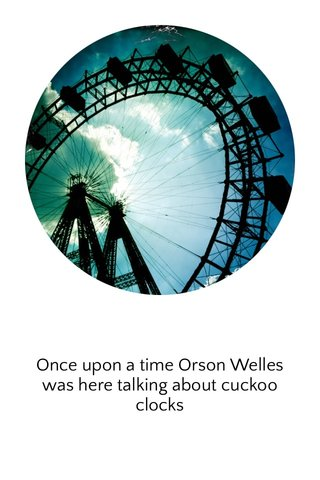 Once upon a time Orson Welles was here talking about cuckoo clocks