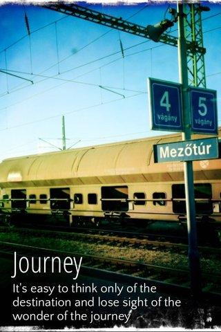 Journey It's easy to think only of the destination and lose sight of the wonder of the journey