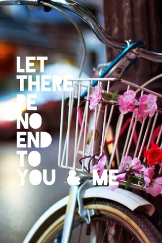 let there be no end to you & me