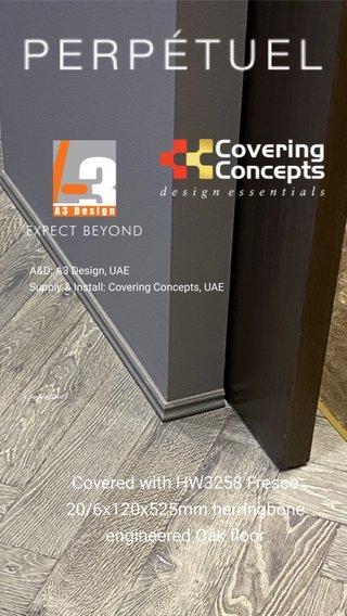 Covered with HW3258 Fresco 20/6x120x525mm herringbone engineered Oak floor A&D: A3 Design, UAE Supply & Install: Covering Concepts, UAE Perpetuel