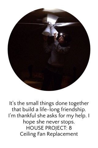 It's the small things done together that build a life-long friendship. I'm thankful she asks for my help. I hope she never stops. HOUSE PROJECT: 8 Ceiling Fan Replacement