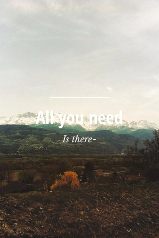 All you need Is there-