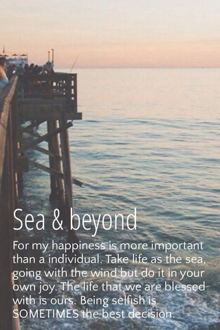 Sea & beyond For my happiness is more important than a individual. Take life as the sea, going with the wind but do it in your own joy. The life that we are blessed with is ours. Being selfish is SOMETIMES the best decision.