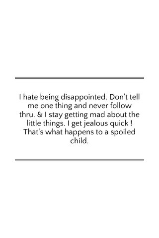 I hate being disappointed. Don't tell me one thing and never follow thru. & I stay getting mad about the little things. I get jealous quick ! That's what happens to a spoiled child.