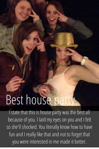 Best house party I state that this is house party was the best all because of you. I laid my eyes on you and I felt so she'll shocked. You literally know how to have fun and I really like that and not to forget that you were interested in me made it better.