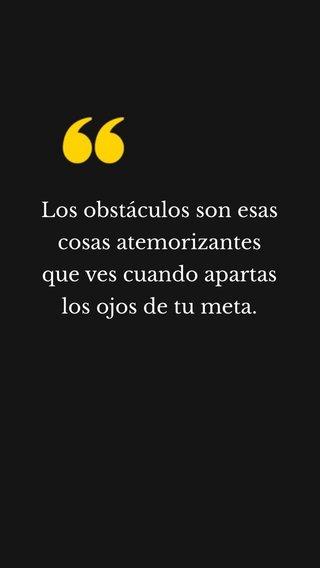 Los obstáculos son esas cosas atemorizantes que ves cuando apartas los ojos de tu meta.