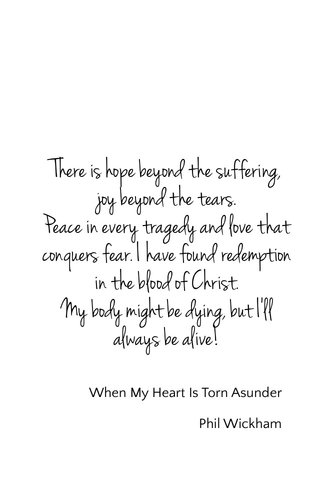 There is hope beyond the suffering, joy beyond the tears. Peace in every tragedy and love that conquers fear. I have found redemption in the blood of Christ. My body might be dying, but I'll always be alive! When My Heart Is Torn Asunder Phil Wickham