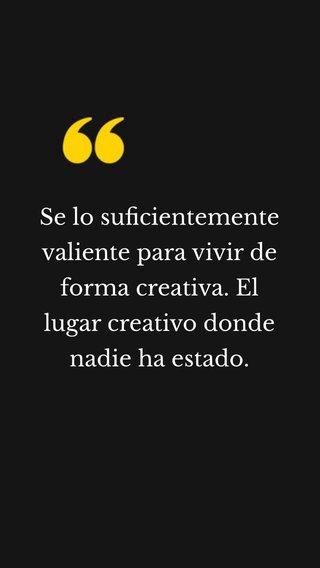 Se lo suficientemente valiente para vivir de forma creativa. El lugar creativo donde nadie ha estado.