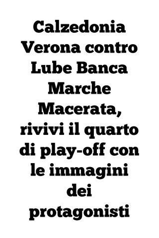 Calzedonia Verona contro Lube Banca Marche Macerata, rivivi il quarto di play-off con le immagini dei protagonisti