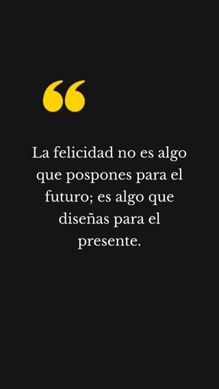 La felicidad no es algo que pospones para el futuro; es algo que diseñas para el presente.