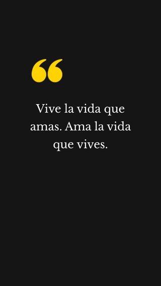 Vive la vida que amas. Ama la vida que vives.
