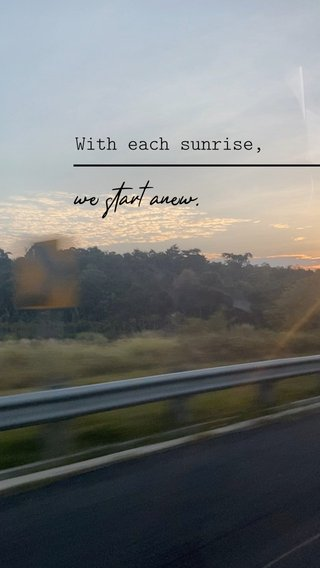 we start anew. With each sunrise,