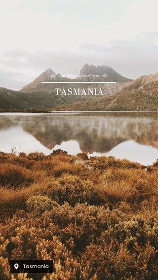 - TASMANIA - let me transport you to
