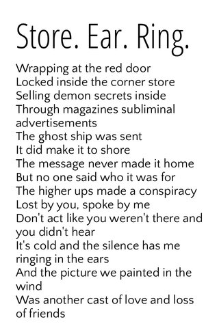 Store. Ear. Ring. Wrapping at the red door Locked inside the corner store Selling demon secrets inside Through magazines subliminal advertisements The ghost ship was sent It did make it to shore The message never made it home But no one said who it was for The higher ups made a conspiracy Lost by you, spoke by me Don't act like you weren't there and you didn't hear It's cold and the silence has me ringing in the ears And the picture we painted in the wind Was another cast of love and loss of friends