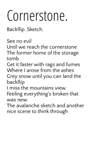 Cornerstone. Backflip. Sketch. See no evil Until we reach the cornerstone The former home of the storage tomb Get it faster with rags and fumes Where I arose from the ashes Grey snow until you can land the backflip I miss the mountains view Feeling everything's broken that was new The avalanche sketch and another nice scene to think through